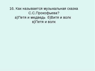 16. Как называется музыкальная сказка С.С.Прокофьева? а)Петя и медведь б)Витя