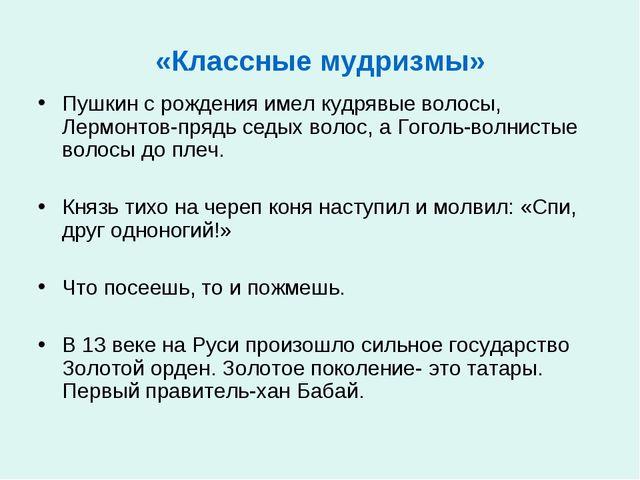 «Классные мудризмы» Пушкин с рождения имел кудрявые волосы, Лермонтов-прядь с...