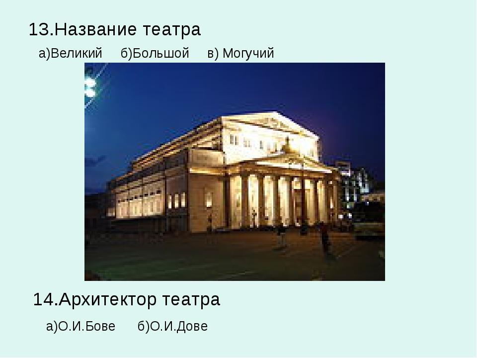 13.Название театра а)Великий б)Большой в) Могучий 14.Архитектор театра а)О.И....