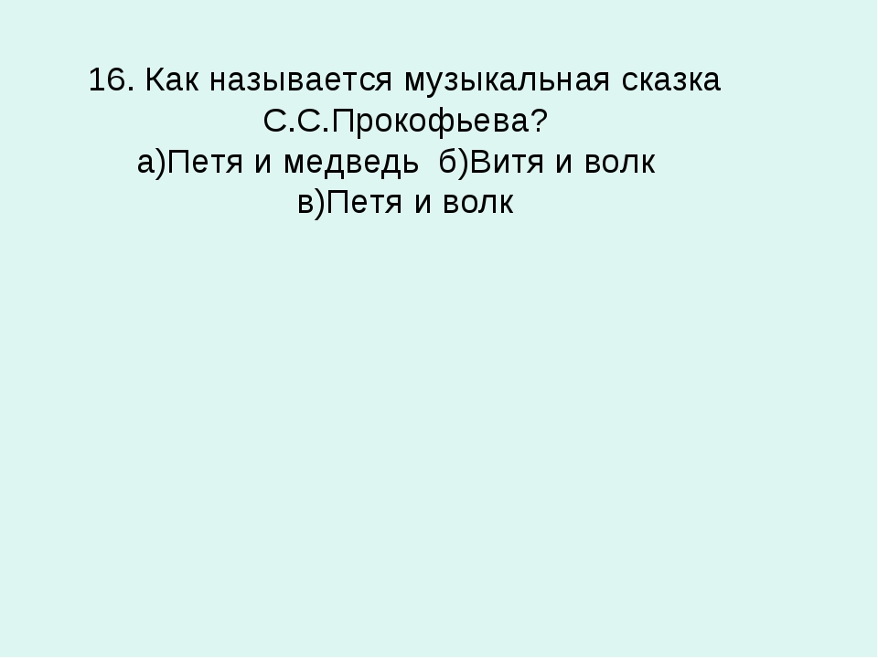 16. Как называется музыкальная сказка С.С.Прокофьева? а)Петя и медведь б)Витя...