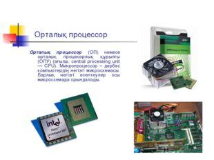 Орталық процессор Орталық процессор (ОП) немесе орталық процесорлық құрылғы (