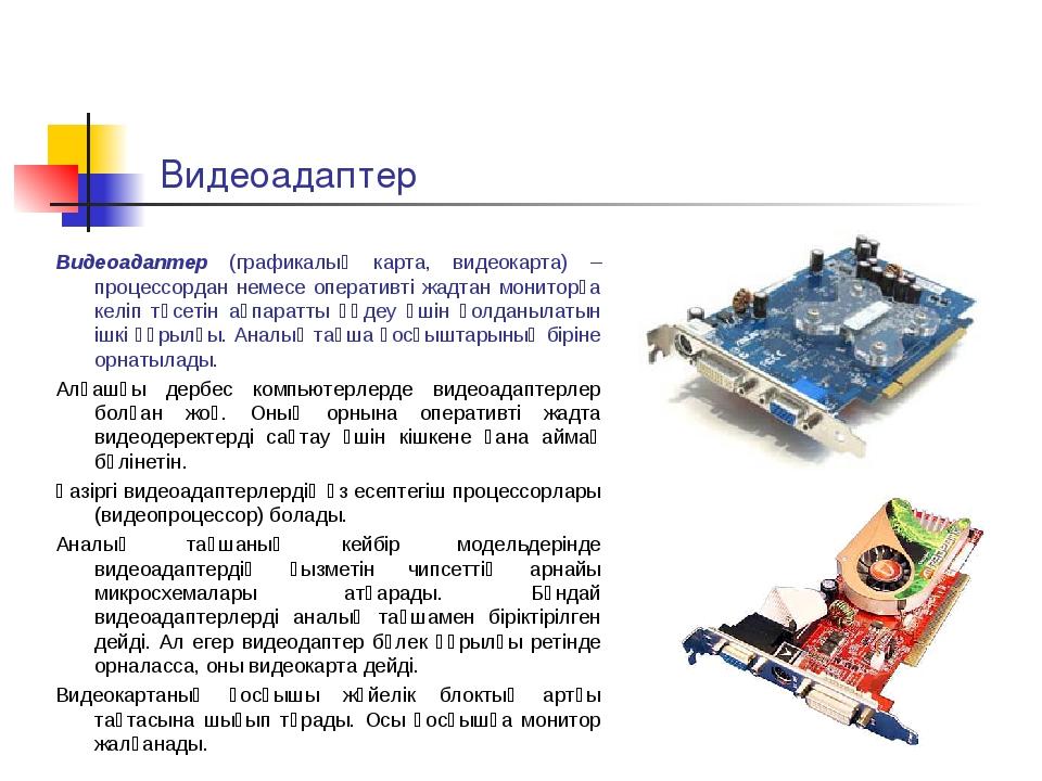 Видеоадаптер Видеоадаптер (графикалық карта, видеокарта) – процессордан немес...