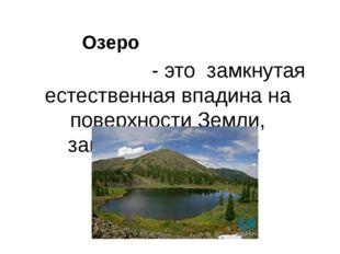 - это замкнутая естественная впадина на поверхности Земли, заполненная водой