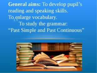 I. I General aims: To develop pupil's reading and speaking skills. To enlarge