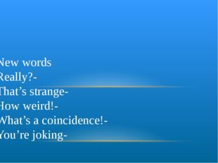 New words Really?- That's strange- How weird!- What's a coincidence!- You're