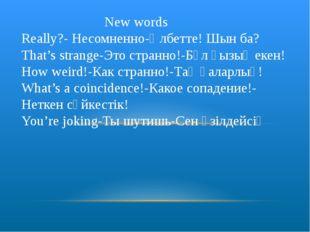 New words Really?- Несомненно-Әлбетте! Шын ба? That's strange-Это странно!-Б