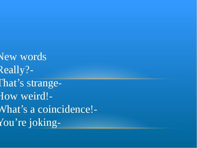 New words Really?- That's strange- How weird!- What's a coincidence!- You're...