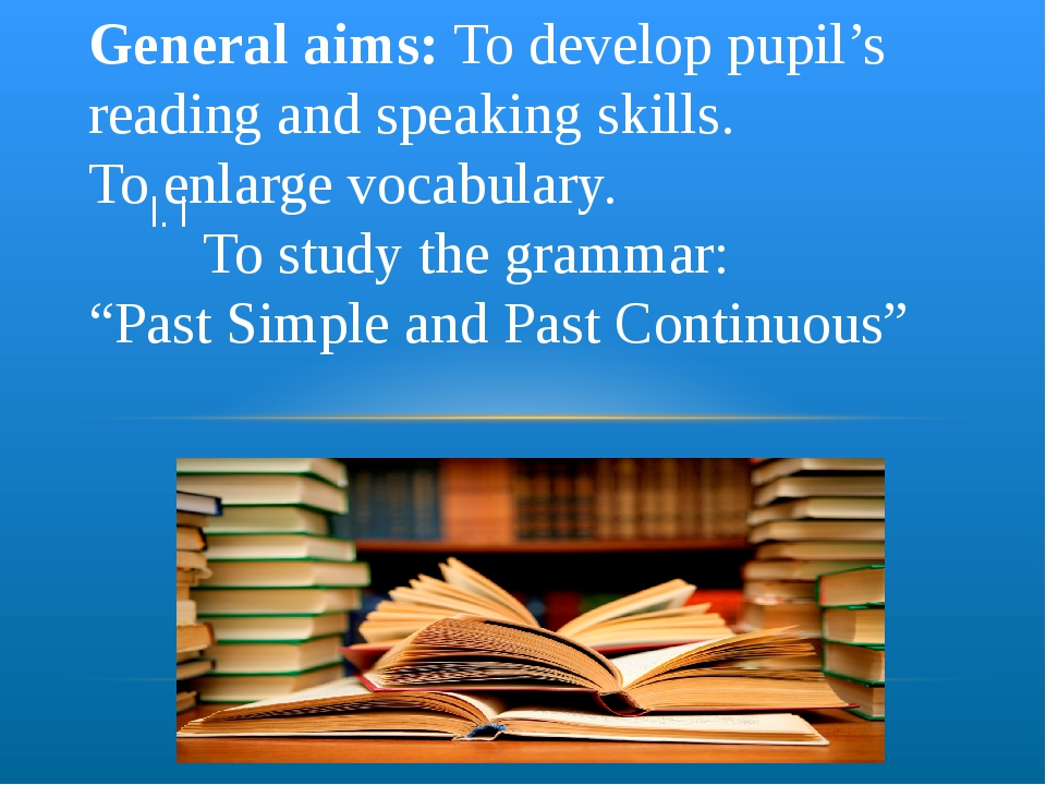 I. I General aims: To develop pupil's reading and speaking skills. To enlarge...