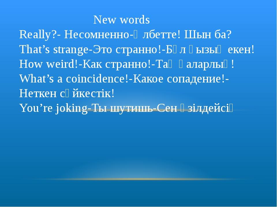 New words Really?- Несомненно-Әлбетте! Шын ба? That's strange-Это странно!-Б...