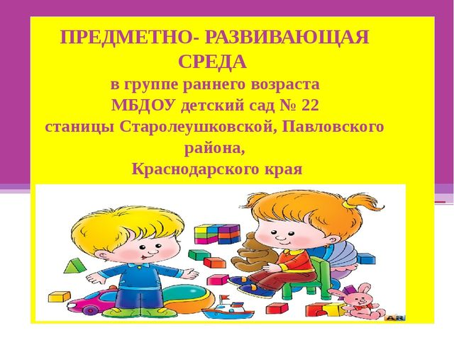 ПРЕДМЕТНО- РАЗВИВАЮЩАЯ СРЕДА в группе раннего возраста МБДОУ детский сад № 2...