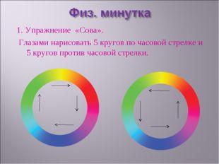 1. Упражнение «Сова». Глазами нарисовать 5 кругов по часовой стрелке и 5 кр