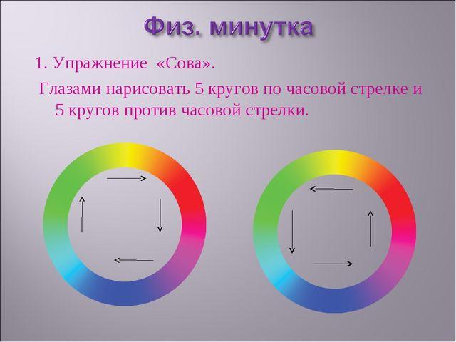 1. Упражнение «Сова». Глазами нарисовать 5 кругов по часовой стрелке и 5 кр...