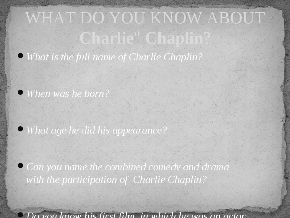 What is the full name of Charlie Chaplin? When was he born? What age he did h...