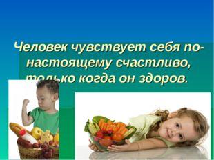 Человек чувствует себя по-настоящему счастливо, только когда он здоров.