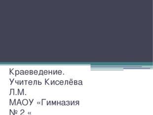 Художественные ценности края Краеведение. Учитель Киселёва Л.М. МАОУ «Гимнази