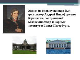 Одним из её выпускников был архитектор Андрей Никифорович Воронихин, построив