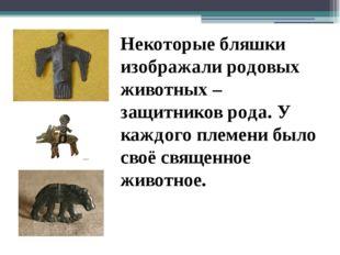 Некоторые бляшки изображали родовых животных – защитников рода. У каждого пле