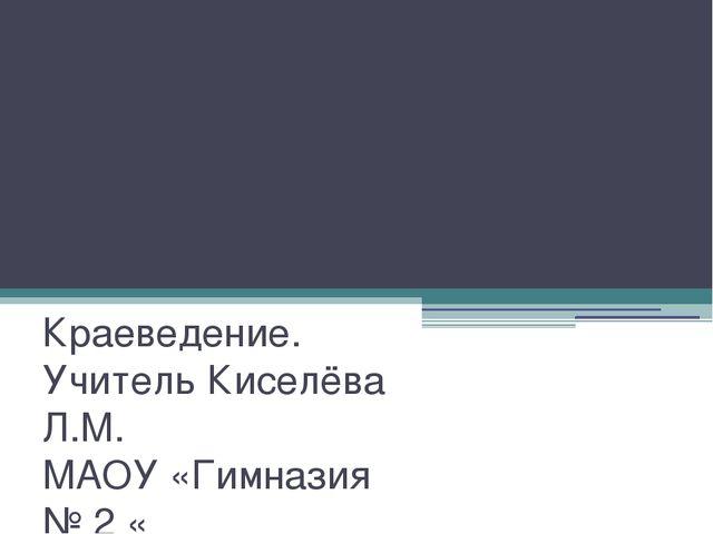 Художественные ценности края Краеведение. Учитель Киселёва Л.М. МАОУ «Гимнази...