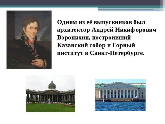 Одним из её выпускников был архитектор Андрей Никифорович Воронихин, построив...