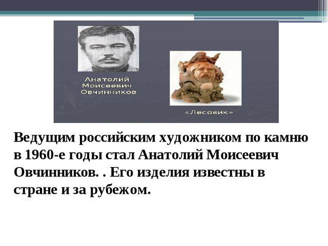 Ведущим российским художником по камню в 1960-е годы стал Анатолий Моисеевич...