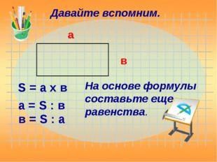 Давайте вспомним. а в S = а х в На основе формулы составьте еще равенства. а