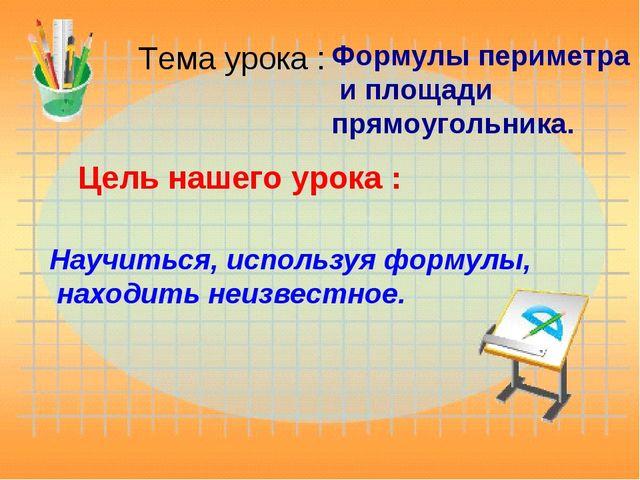 Тема урока : Формулы периметра и площади прямоугольника. Цель нашего урока :...