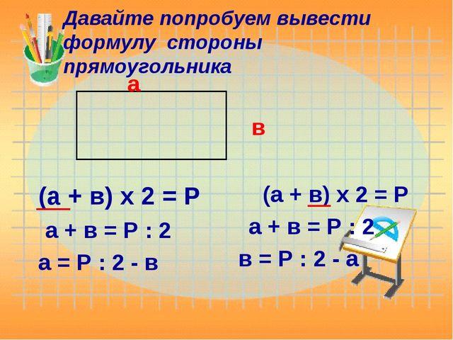 Давайте попробуем вывести формулу стороны прямоугольника а в (а + в) х 2 = Р...