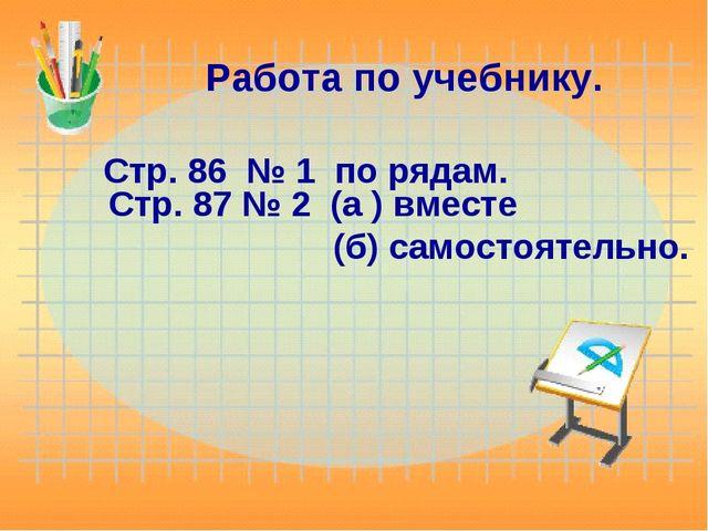 Работа по учебнику. Стр. 86 № 1 по рядам. Стр. 87 № 2 (а ) вместе (б) самосто...