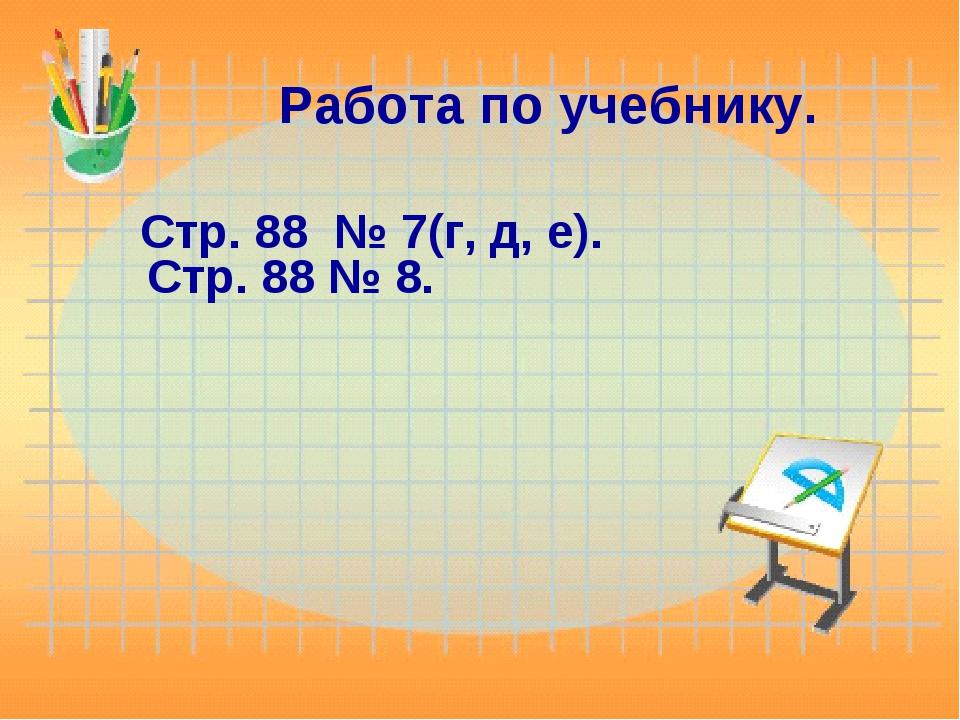 Работа по учебнику. Стр. 88 № 7(г, д, е). Стр. 88 № 8.