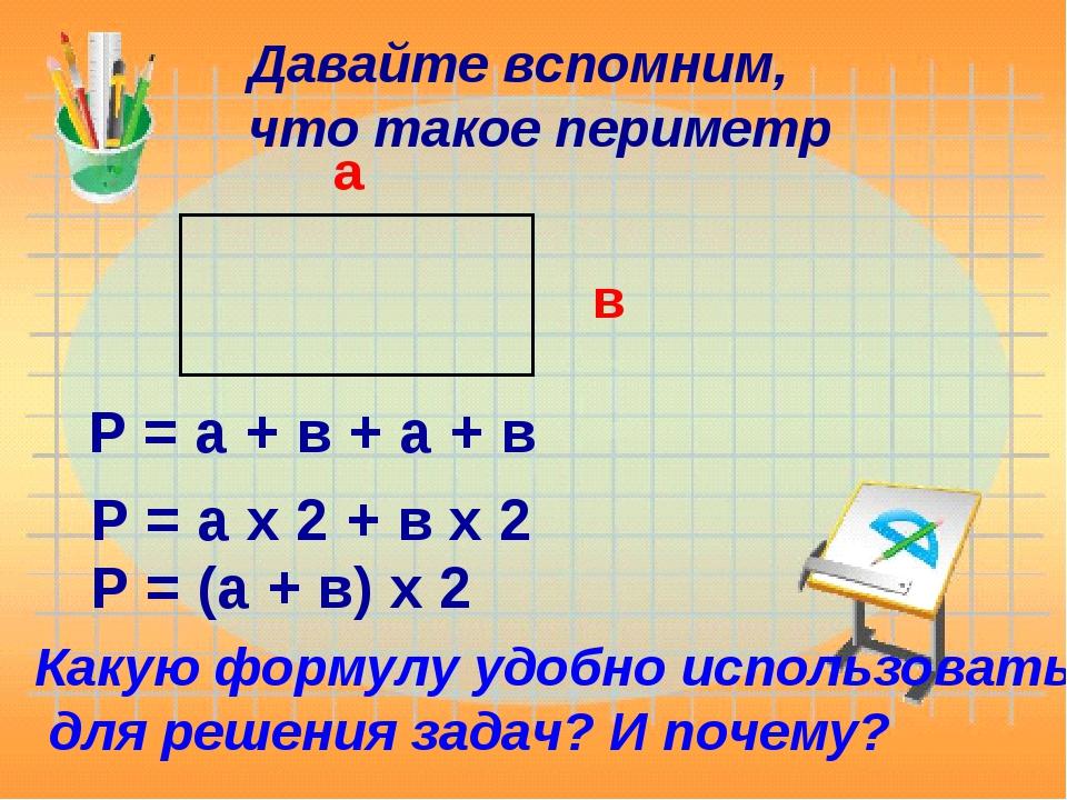 Давайте вспомним, что такое периметр а в Р = а + в + а + в Р = а х 2 + в х 2...