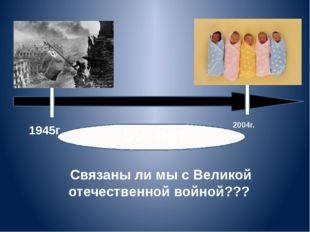 1945г 2004г. . 59 лет Связаны ли мы с Великой отечественной войной???