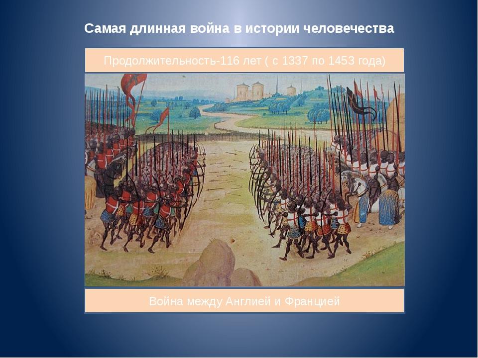 Самая длинная война в истории человечества Продолжительность-116 лет ( с 1337...
