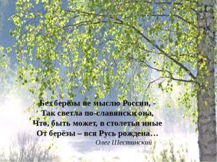 Без берёзы не мыслю России, - Так светла по-славянски она, Что, быть может, в