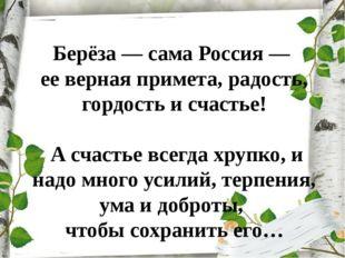 Берёза — сама Россия — ее верная примета, радость, гордость и счастье! А счас