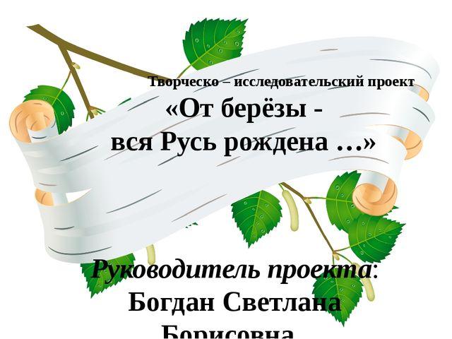 Творческо – исследовательский проект «От берёзы - вся Русь рождена …» Руково...