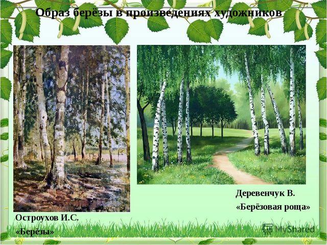 Образ берёзы в произведениях художников Остроухов И.С. «Берёзы» Деревенчук В....