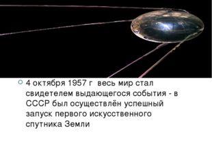 Первый спутник Земли 4 октября 1957 г весь мир стал свидетелем выдающегося со