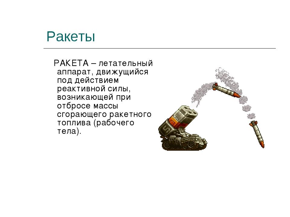 Ракеты РАКЕТА – летательный аппарат, движущийся под действием реактивной силы...