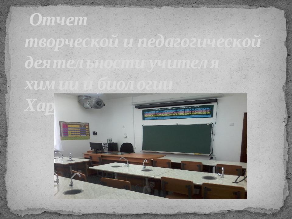 Отчет творческой и педагогической деятельности учителя химии и биологии Хари...