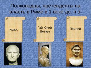 Полководцы, претенденты на власть в Риме в 1 веке до. н.э. Красс Гай Юлий Цез