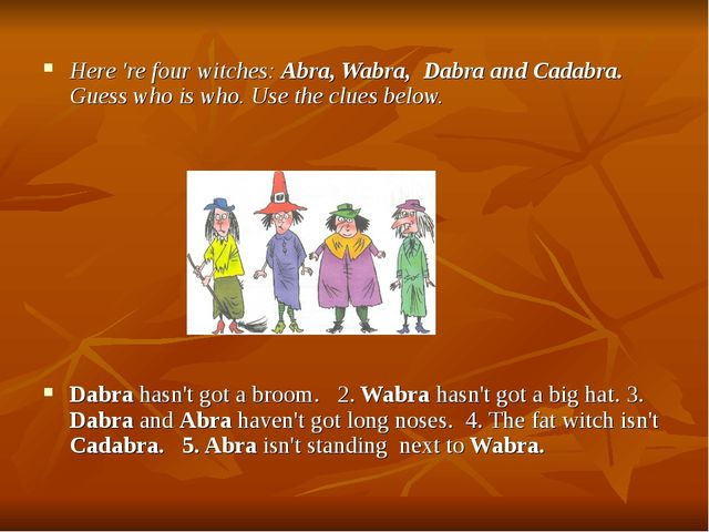 Here 're four witches: Abra, Wabra, Dabra and Cadabra. Guess who is who. Use...