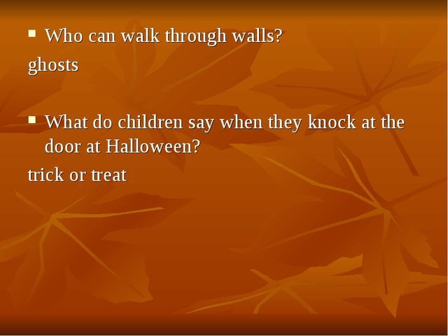 Who can walk through walls? ghosts What do children say when they knock at th...