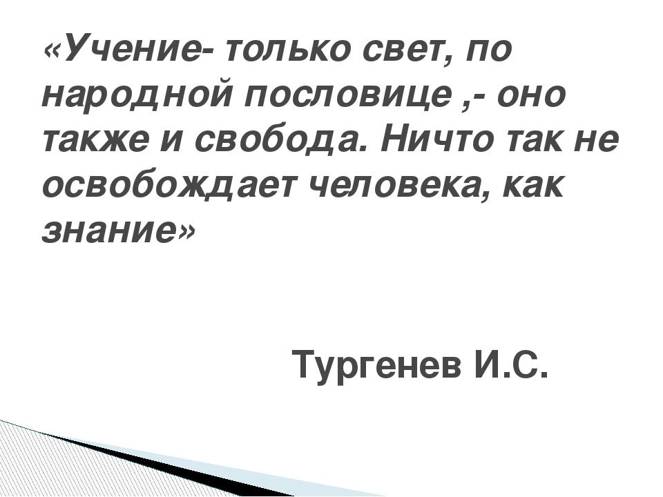 «Учение- только свет, по народной пословице ,- оно также и свобода. Ничто та...