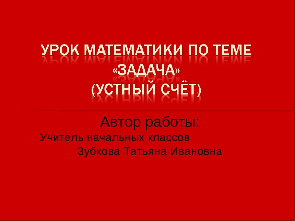 Автор работы: Учитель начальных классов Зубкова Татьяна Ивановна