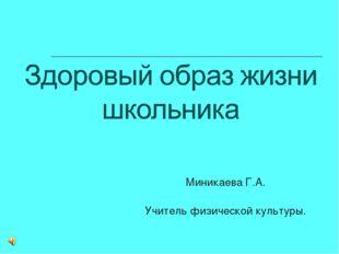 Миникаева Г.А. Учитель физической культуры.