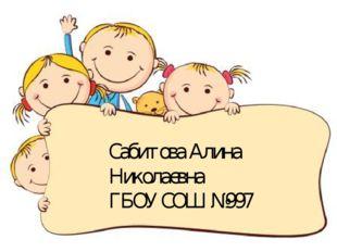 Сабитова Алина Николаевна ГБОУ СОШ №997