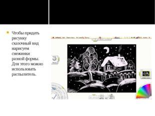 Чтобы придать рисунку сказочный вид нарисуем снежинки разной формы. Для этог