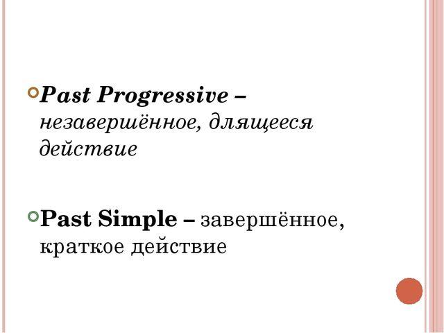 Past Progressive – незавершённое, длящееся действие Past Simple – завершённо...