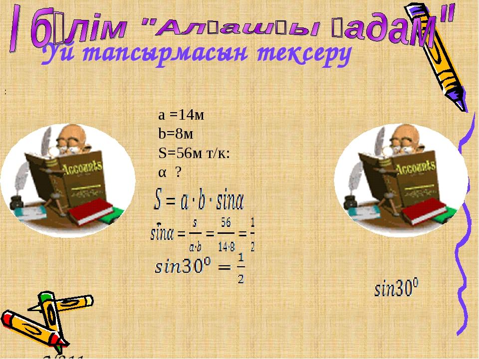 Үй тапсырмасын тексеру №211 №224 Жауабы a =14м b=8м S=56м т/к: α ? :