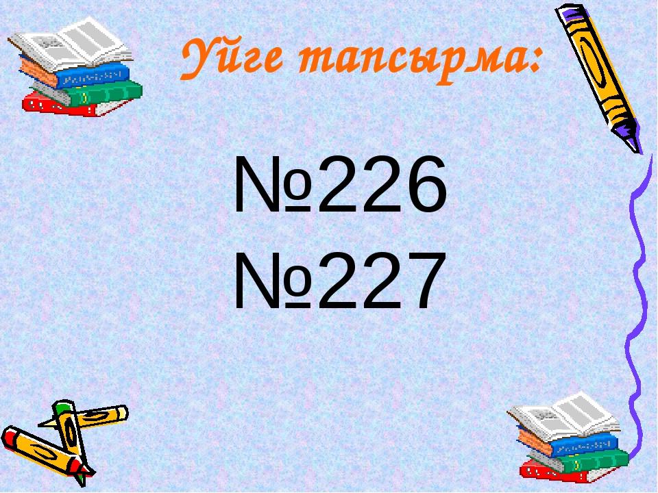 Үйге тапсырма: №226 №227
